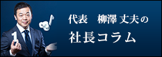 代表 柳澤 丈夫の 社長コラム